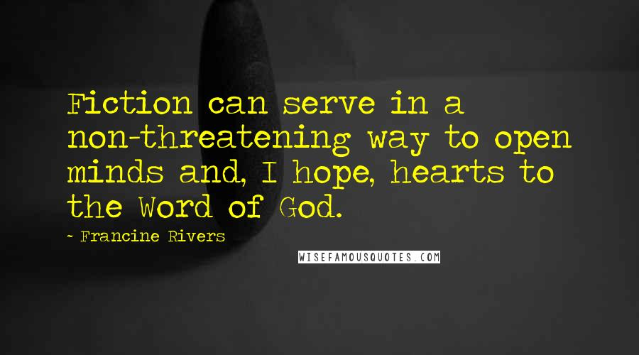 Francine Rivers quotes: Fiction can serve in a non-threatening way to open minds and, I hope, hearts to the Word of God.