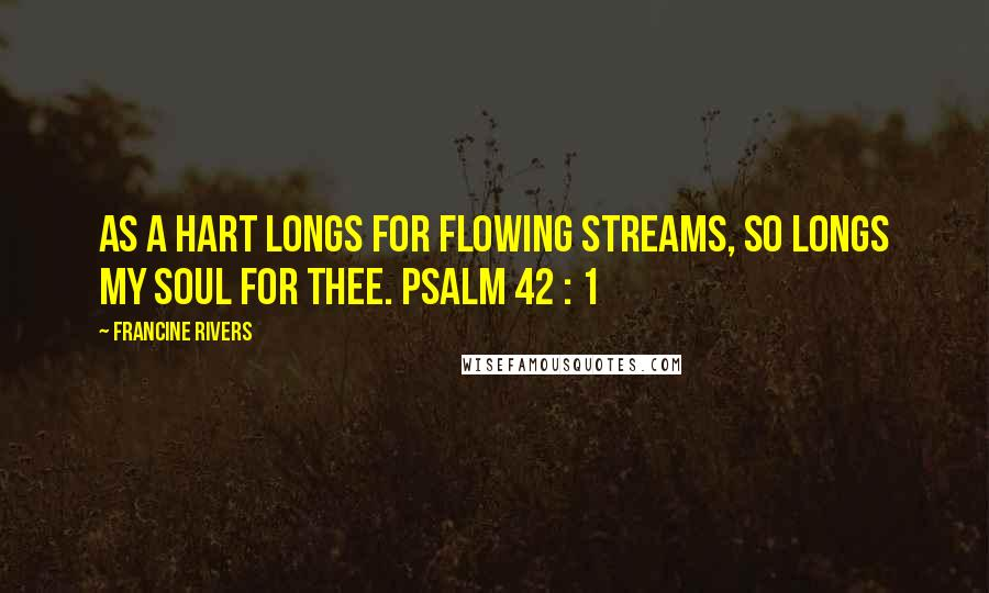Francine Rivers quotes: As a hart longs for flowing streams, so longs my soul for thee. PSALM 42 : 1