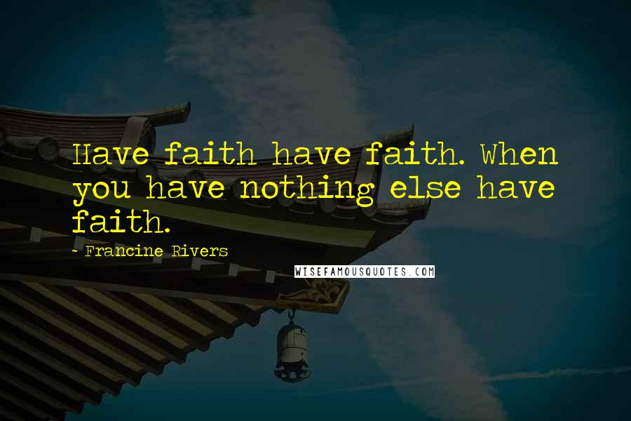 Francine Rivers quotes: Have faith have faith. When you have nothing else have faith.