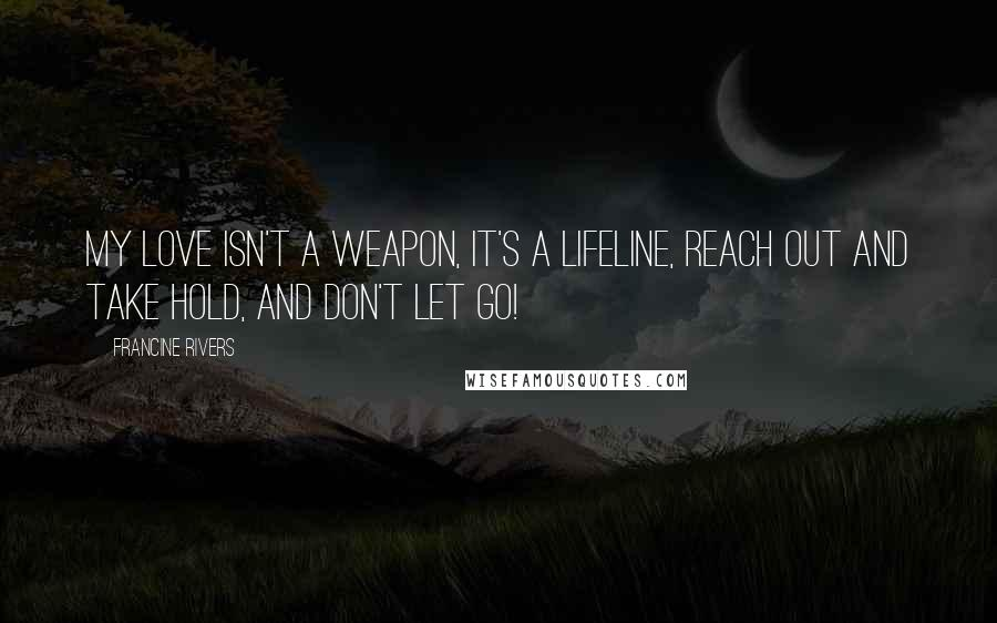 Francine Rivers quotes: My love isn't a weapon, it's a lifeline, reach out and take hold, and don't let go!