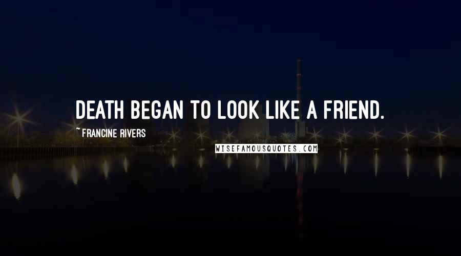 Francine Rivers quotes: Death began to look like a friend.