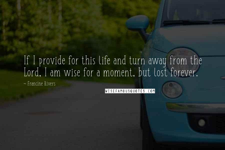 Francine Rivers quotes: If I provide for this life and turn away from the Lord, I am wise for a moment, but lost forever.