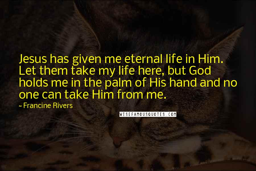 Francine Rivers quotes: Jesus has given me eternal life in Him. Let them take my life here, but God holds me in the palm of His hand and no one can take Him