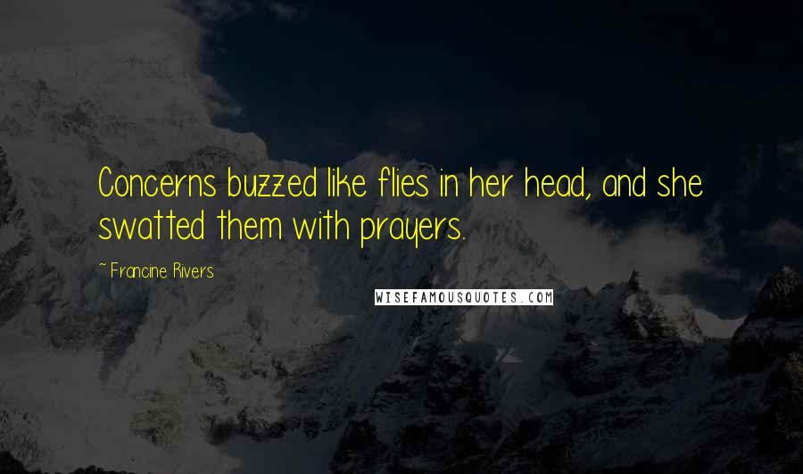 Francine Rivers quotes: Concerns buzzed like flies in her head, and she swatted them with prayers.