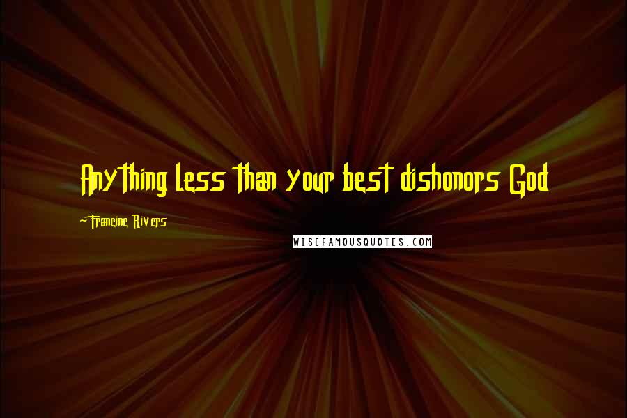 Francine Rivers quotes: Anything less than your best dishonors God