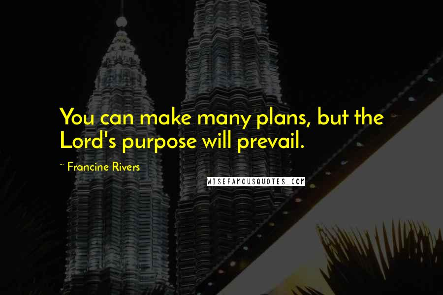 Francine Rivers quotes: You can make many plans, but the Lord's purpose will prevail.