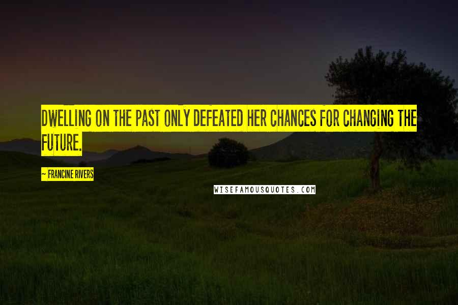 Francine Rivers quotes: Dwelling on the past only defeated her chances for changing the future.