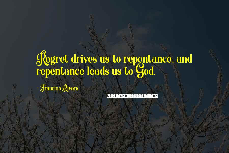 Francine Rivers quotes: Regret drives us to repentance, and repentance leads us to God.
