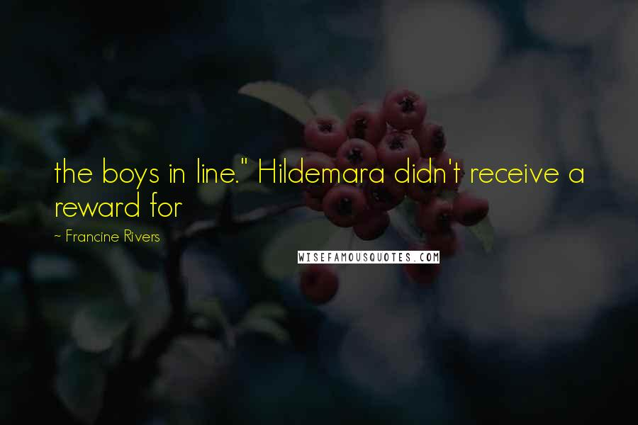 """Francine Rivers quotes: the boys in line."""" Hildemara didn't receive a reward for"""