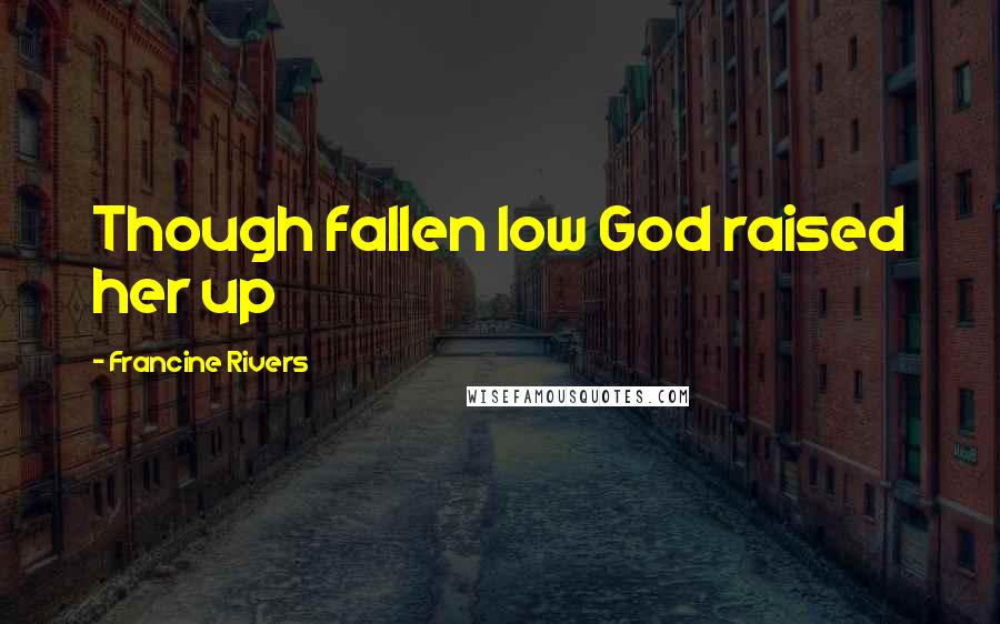 Francine Rivers quotes: Though fallen low God raised her up