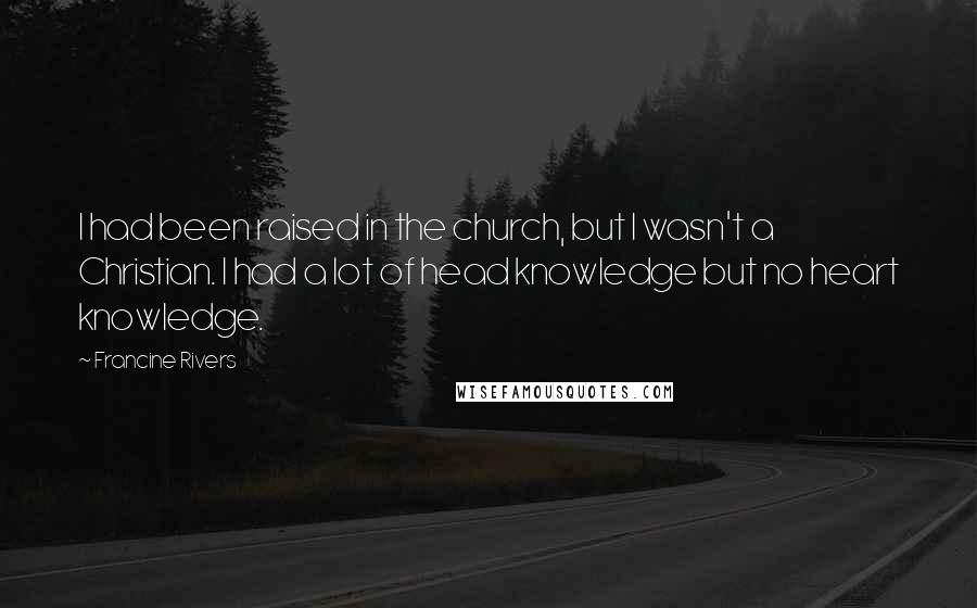 Francine Rivers quotes: I had been raised in the church, but I wasn't a Christian. I had a lot of head knowledge but no heart knowledge.