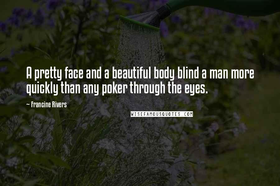 Francine Rivers quotes: A pretty face and a beautiful body blind a man more quickly than any poker through the eyes.
