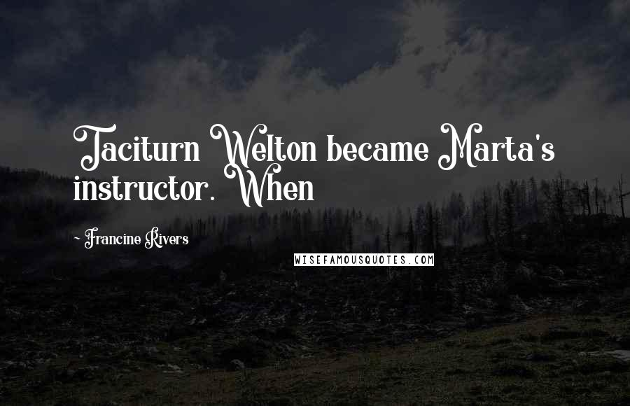 Francine Rivers quotes: Taciturn Welton became Marta's instructor. When