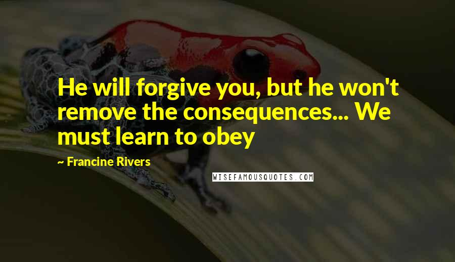 Francine Rivers quotes: He will forgive you, but he won't remove the consequences... We must learn to obey