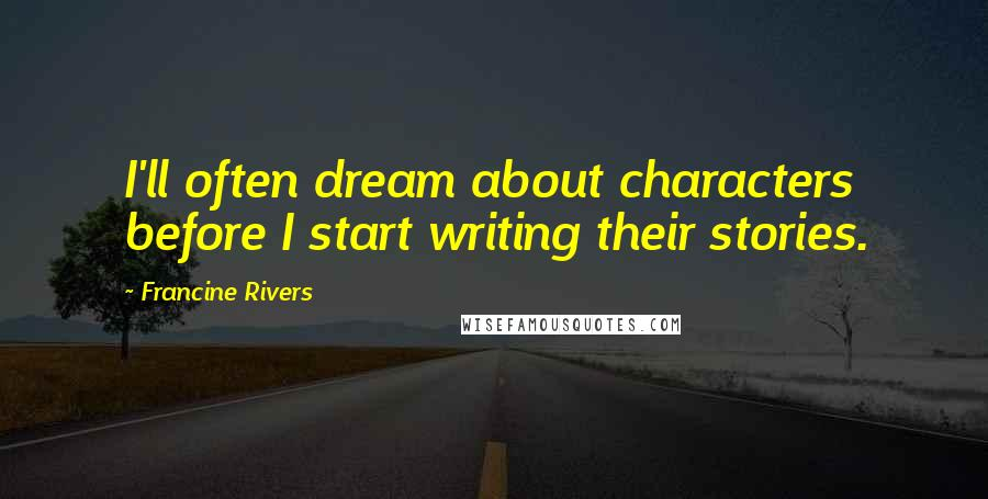 Francine Rivers quotes: I'll often dream about characters before I start writing their stories.