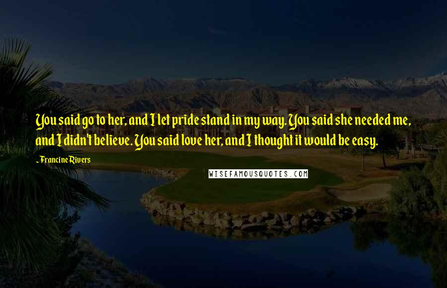 Francine Rivers quotes: You said go to her, and I let pride stand in my way. You said she needed me, and I didn't believe. You said love her, and I thought it