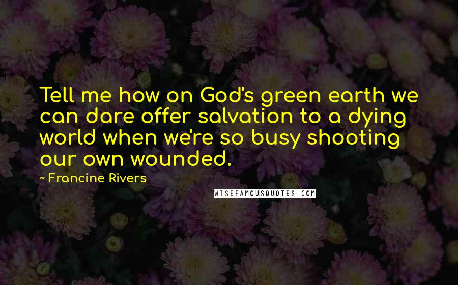 Francine Rivers quotes: Tell me how on God's green earth we can dare offer salvation to a dying world when we're so busy shooting our own wounded.