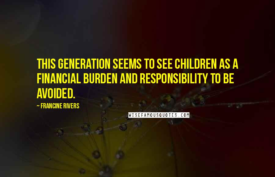 Francine Rivers quotes: This generation seems to see children as a financial burden and responsibility to be avoided.
