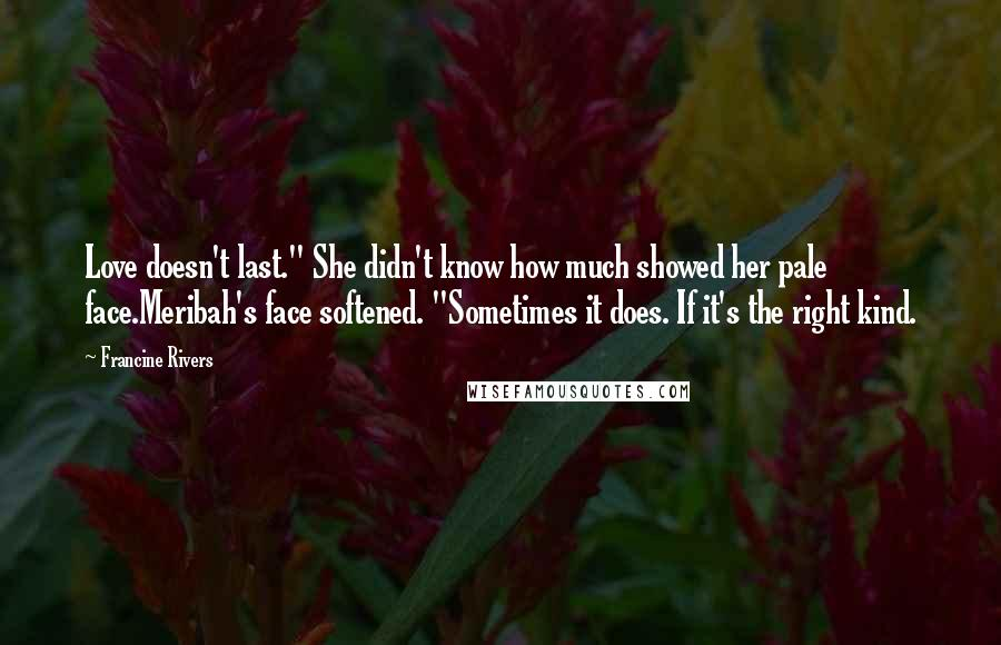 """Francine Rivers quotes: Love doesn't last."""" She didn't know how much showed her pale face.Meribah's face softened. """"Sometimes it does. If it's the right kind."""