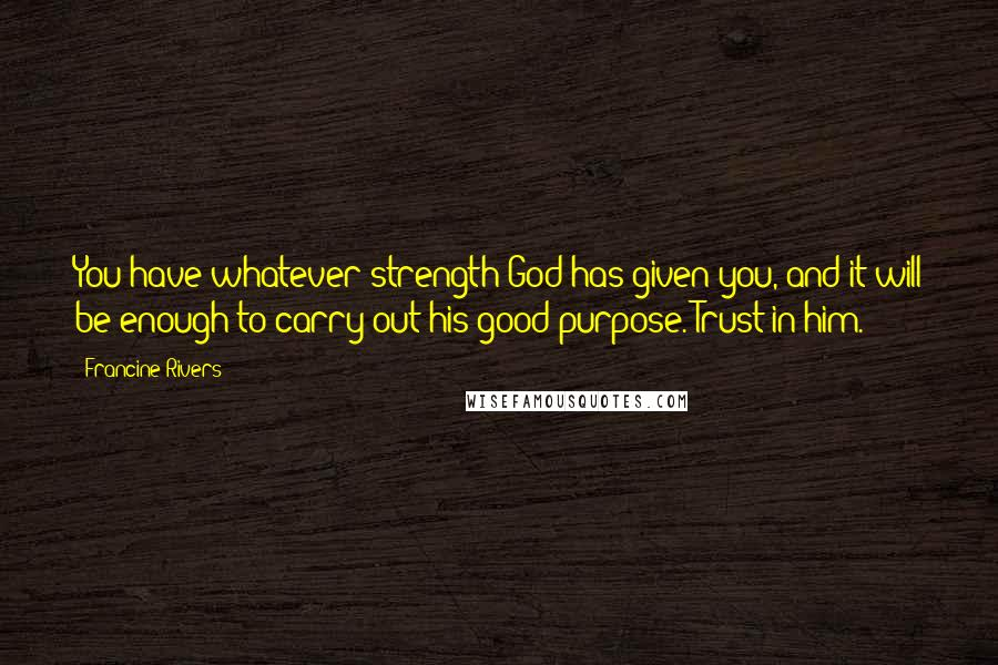 Francine Rivers quotes: You have whatever strength God has given you, and it will be enough to carry out his good purpose. Trust in him.