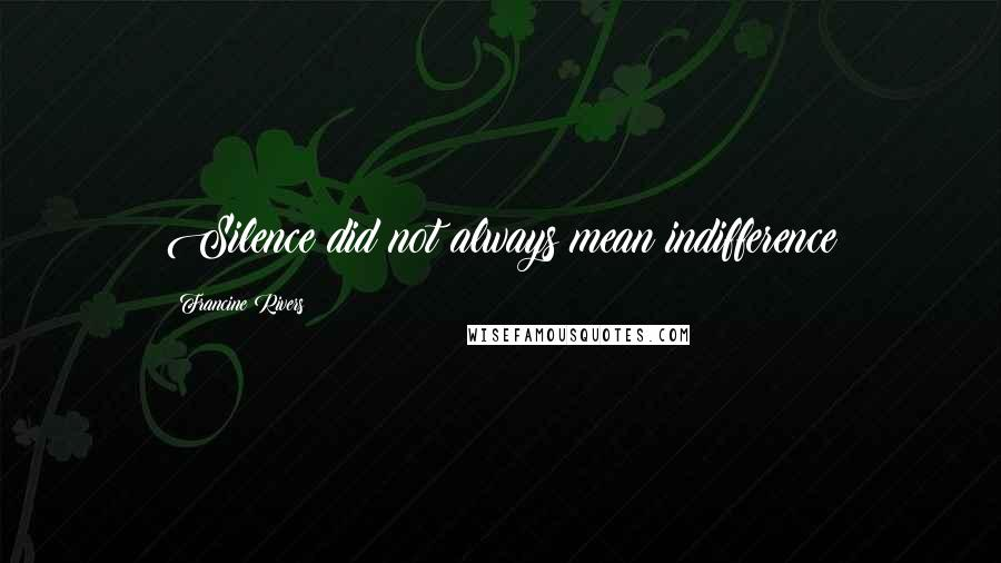 Francine Rivers quotes: Silence did not always mean indifference