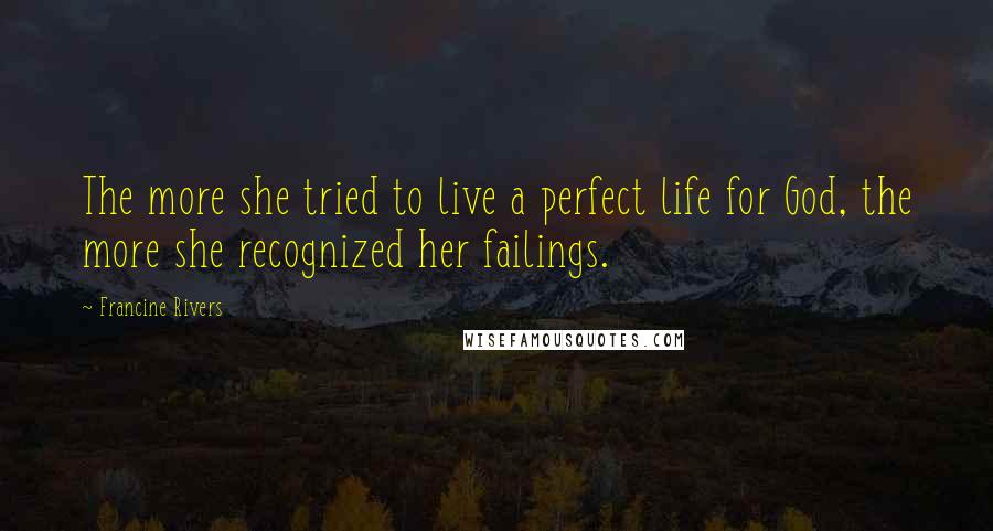 Francine Rivers quotes: The more she tried to live a perfect life for God, the more she recognized her failings.