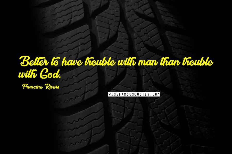 Francine Rivers quotes: Better to have trouble with man than trouble with God.