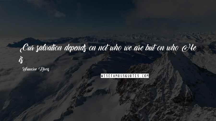 Francine Rivers quotes: Our salvation depends on not who we are but on who He is