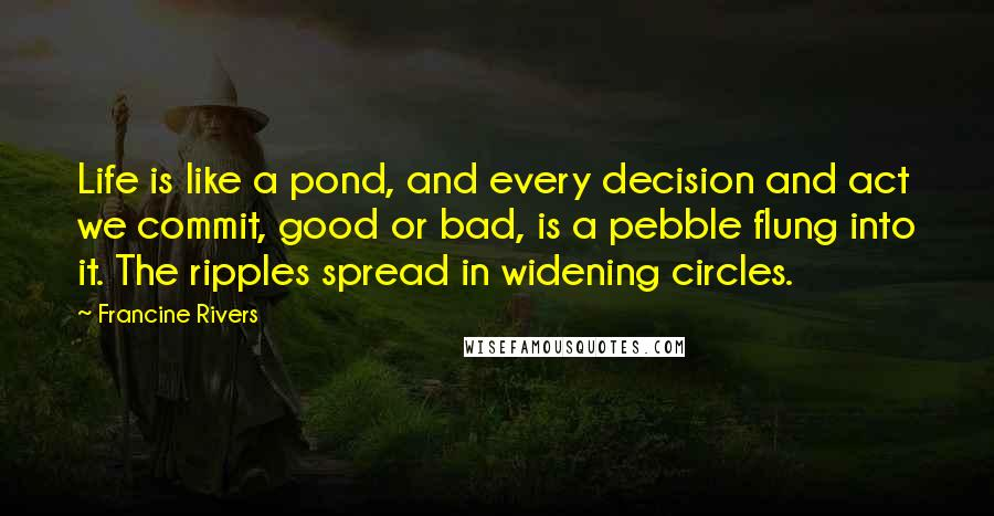 Francine Rivers quotes: Life is like a pond, and every decision and act we commit, good or bad, is a pebble flung into it. The ripples spread in widening circles.