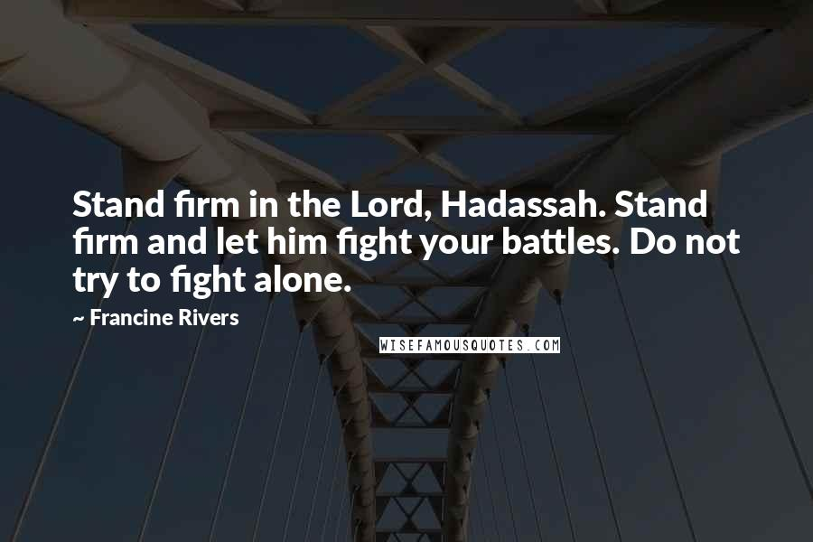 Francine Rivers quotes: Stand firm in the Lord, Hadassah. Stand firm and let him fight your battles. Do not try to fight alone.