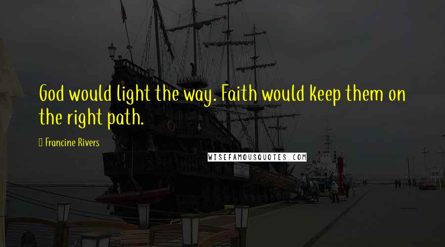 Francine Rivers quotes: God would light the way. Faith would keep them on the right path.