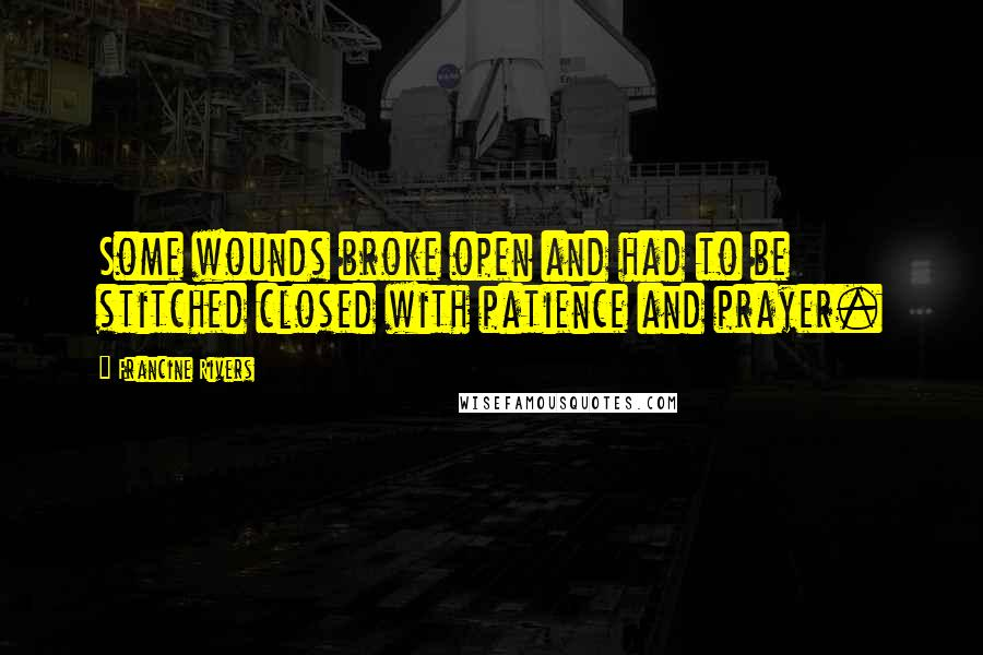 Francine Rivers quotes: Some wounds broke open and had to be stitched closed with patience and prayer.