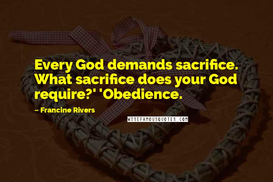 Francine Rivers quotes: Every God demands sacrifice. What sacrifice does your God require?' 'Obedience.