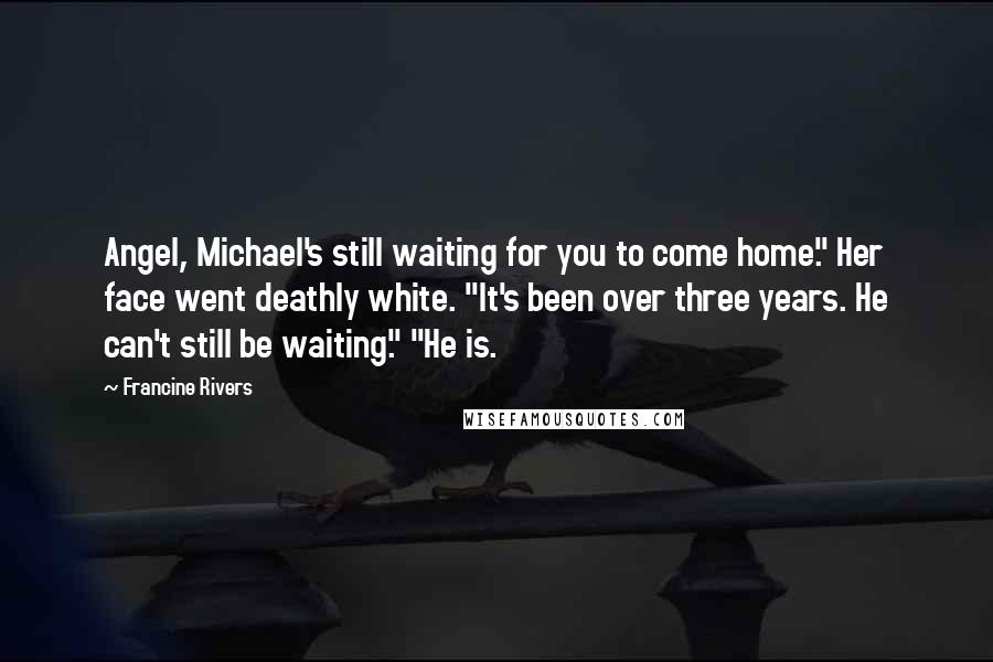 """Francine Rivers quotes: Angel, Michael's still waiting for you to come home."""" Her face went deathly white. """"It's been over three years. He can't still be waiting."""" """"He is."""