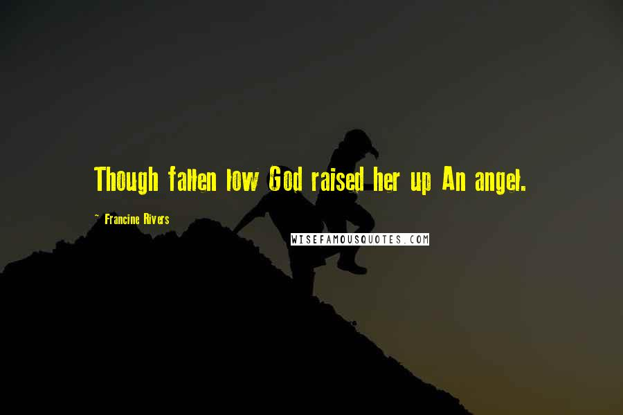 Francine Rivers quotes: Though fallen low God raised her up An angel.