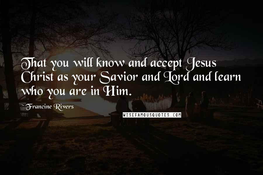 Francine Rivers quotes: That you will know and accept Jesus Christ as your Savior and Lord and learn who you are in Him.