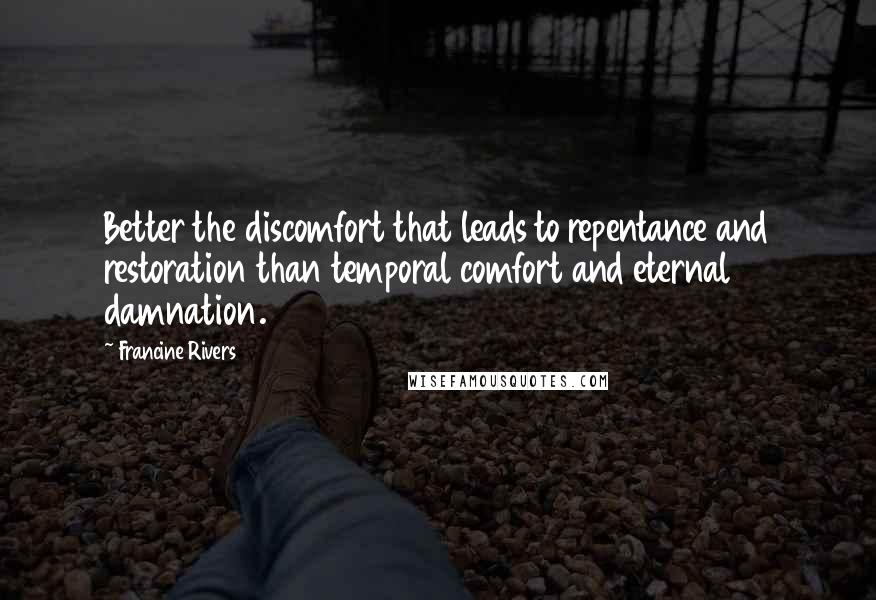 Francine Rivers quotes: Better the discomfort that leads to repentance and restoration than temporal comfort and eternal damnation.