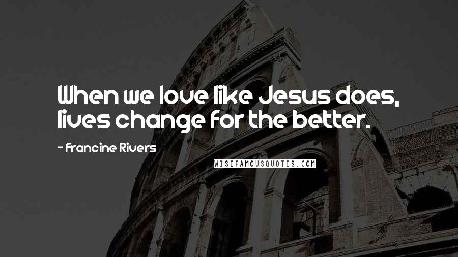 Francine Rivers quotes: When we love like Jesus does, lives change for the better.