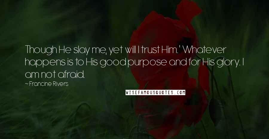 Francine Rivers quotes: Though He slay me, yet will I trust Him.' Whatever happens is to His good purpose and for His glory. I am not afraid.