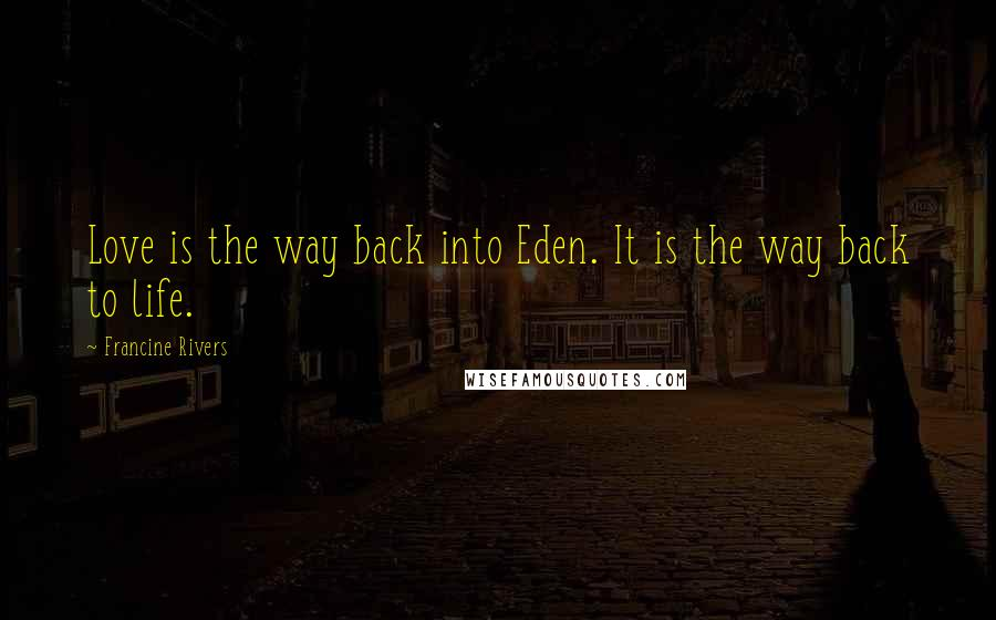 Francine Rivers quotes: Love is the way back into Eden. It is the way back to life.