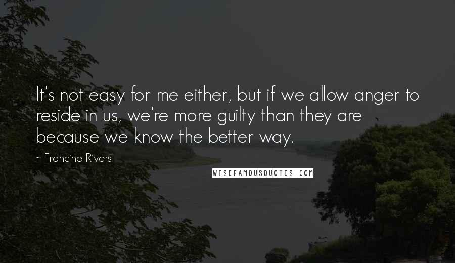 Francine Rivers quotes: It's not easy for me either, but if we allow anger to reside in us, we're more guilty than they are because we know the better way.