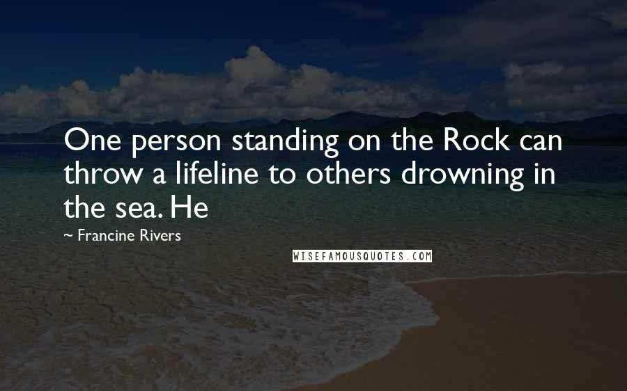 Francine Rivers quotes: One person standing on the Rock can throw a lifeline to others drowning in the sea. He