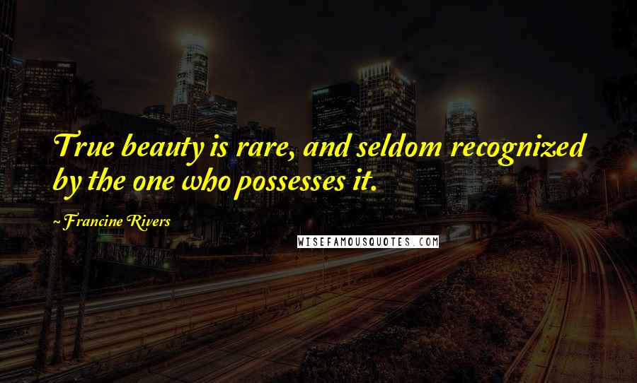 Francine Rivers quotes: True beauty is rare, and seldom recognized by the one who possesses it.