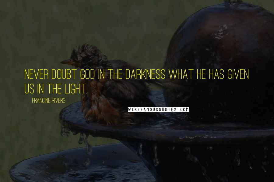 Francine Rivers quotes: Never doubt God in the darkness what he has given us in the light.