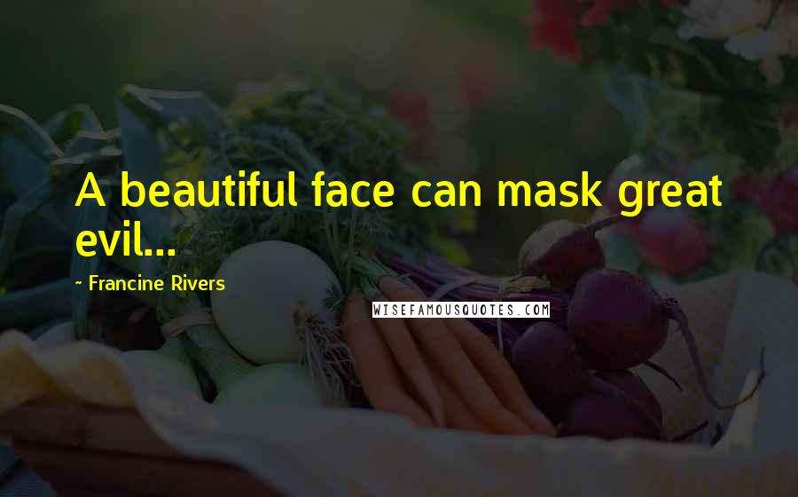 Francine Rivers quotes: A beautiful face can mask great evil...