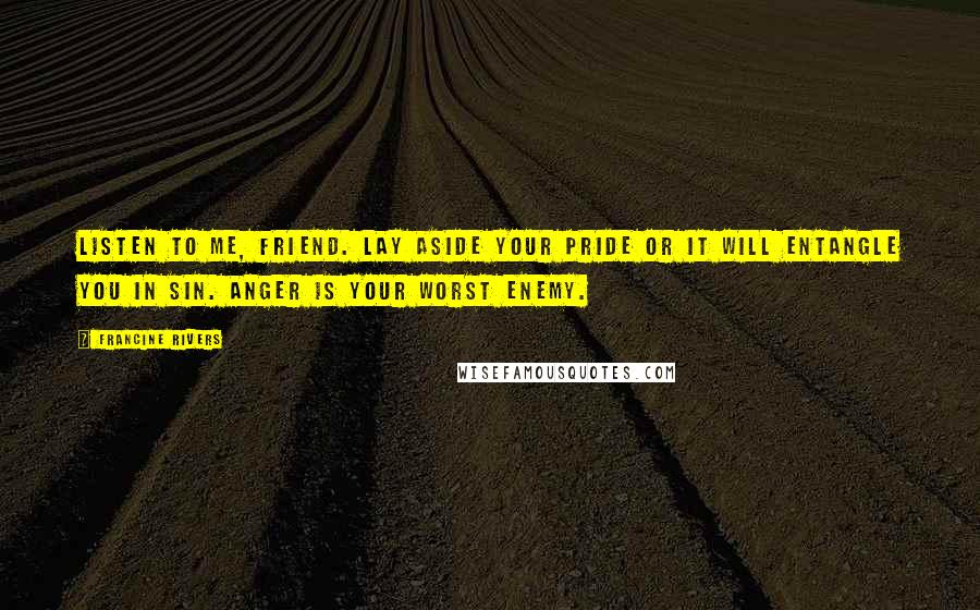 Francine Rivers quotes: Listen to me, friend. Lay aside your pride or it will entangle you in sin. Anger is your worst enemy.