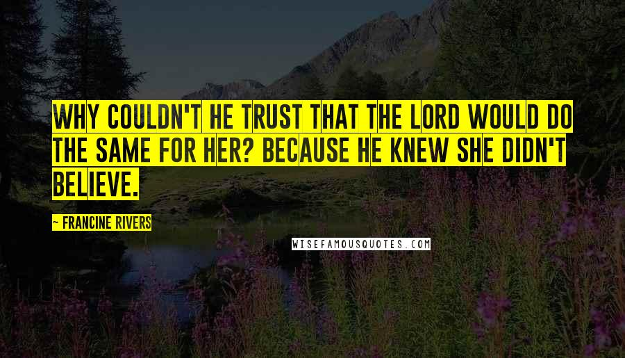 Francine Rivers quotes: Why couldn't he trust that the Lord would do the same for her? Because he knew she didn't believe.