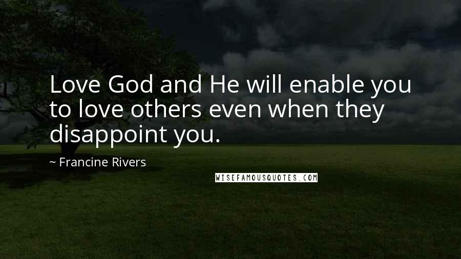Francine Rivers quotes: Love God and He will enable you to love others even when they disappoint you.