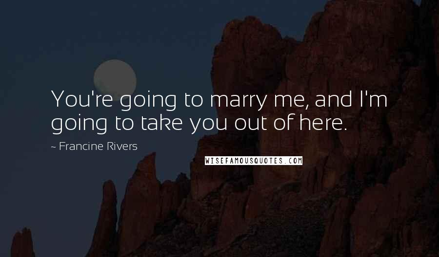 Francine Rivers quotes: You're going to marry me, and I'm going to take you out of here.