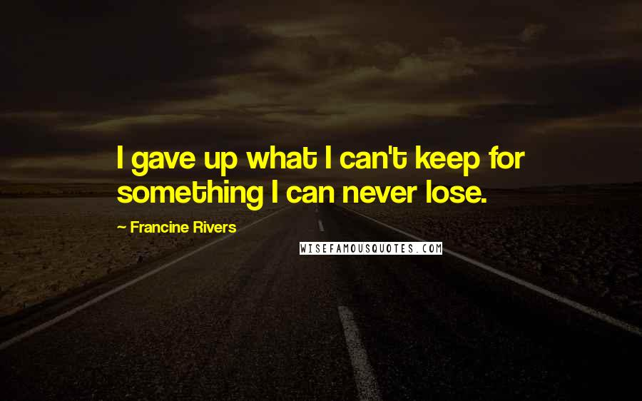 Francine Rivers quotes: I gave up what I can't keep for something I can never lose.